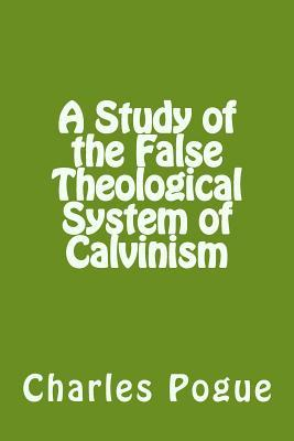 A Study of the False Theological System of Calvinism