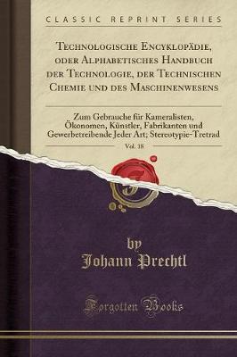 Technologische Encyklopädie, oder Alphabetisches Handbuch der Technologie, der Technischen Chemie und des Maschinenwesens, Vol. 18