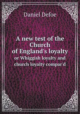 A New Test of the Church of England's Loyalty or Whiggish Loyalty and Church Loyalty Compar'd