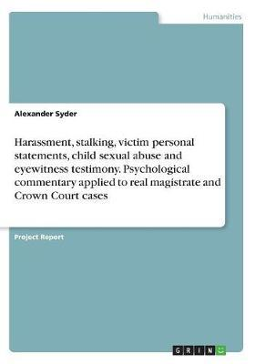 Harassment, stalking, victim personal statements, child sexual abuse and eyewitness testimony. Psychological commentary applied to real magistrate and Crown Court cases