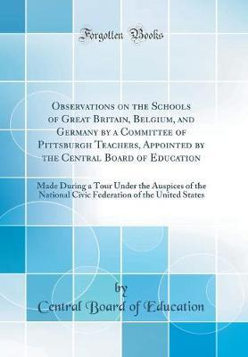 Observations on the Schools of Great Britain, Belgium, and Germany by a Committee of Pittsburgh Teachers, Appointed by the Central Board of Education