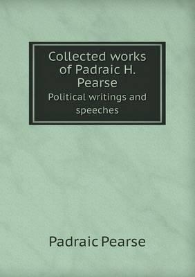 Collected Works of Padraic H. Pearse Political Writings and Speeches
