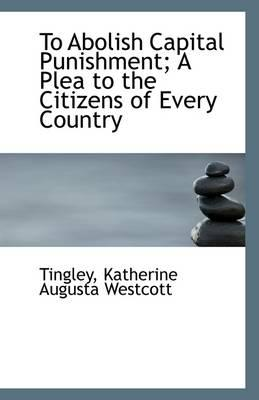 To Abolish Capital Punishment; A Plea to the Citizens of Every Country