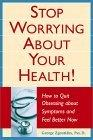 Stop Worrying About Your Health! How to Quit Obsessing About Symptoms and Feel Better Now