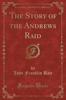 The Story of the Andrews Raid (Classic Reprint)