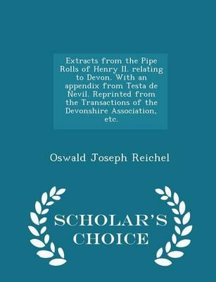 Extracts from the Pipe Rolls of Henry II. Relating to Devon. with an Appendix from Testa de Nevil. Reprinted from the Transactions of the Devonshire Association, Etc. - Scholar's Choice Edition