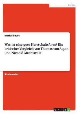 Was ist eine gute Herrschaftsform? Ein kritischer Vergleich von Thomas von Aquin und Niccoló Machiavelli