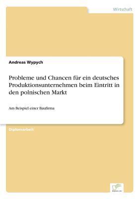 Probleme und Chancen für ein deutsches Produktionsunternehmen beim Eintritt in den polnischen Markt