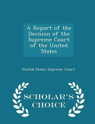 A Report of the Decision of the Supreme Court of the United States - Scholar's Choice Edition