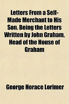Letters from a Self-Made Merchant to His Son. Being the Lettletters from a Self-Made Merchant to His Son. Being the Letters Written by John Graham, He