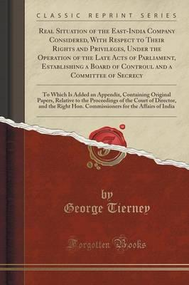 Real Situation of the East-India Company Considered, With Respect to Their Rights and Privileges, Under the Operation of the Late Acts of Parliament, ... To Which Is Added an Appendix, Containing Or