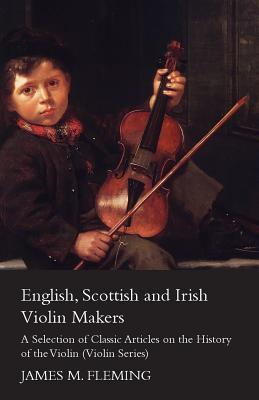 English, Scottish and Irish Violin Makers - A Selection of Classic Articles on the History of the Violin (Violin Series)