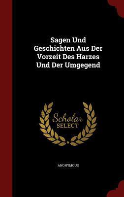 Sagen Und Geschichten Aus Der Vorzeit Des Harzes Und Der Umgegend