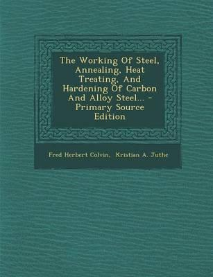 The Working of Steel, Annealing, Heat Treating, and Hardening of Carbon and Alloy Steel...