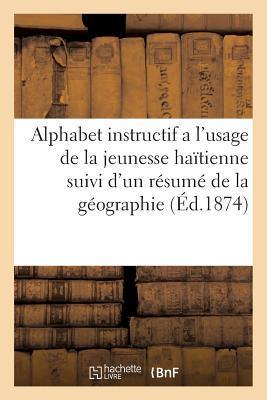 Alphabet Instructif a l'Usage de la Jeunesse Haitienne Suivi d'un Resume de la Geographie