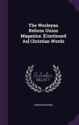 The Wesleyan Reform Union Magazine. [Continued As] Christian Words