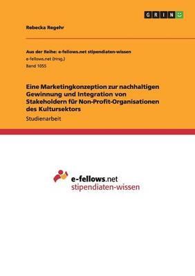 Eine Marketingkonzeption zur nachhaltigen Gewinnung und Integration von Stakeholdern für Non-Profit-Organisationen des Kultursektors