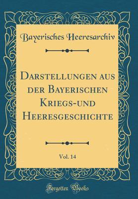 Darstellungen aus der Bayerischen Kriegs-und Heeresgeschichte, Vol. 14 (Classic Reprint)
