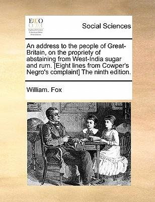 An Address to the People of Great-Britain, on the Propriety of Abstaining from West-India Sugar and Rum. [Eight Lines from Cowper's Negro's Complaint] the Ninth Edition.