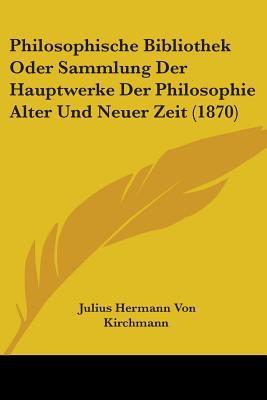 Philosophische Bibliothek Oder Sammlung Der Hauptwerke Der Philosophie Alter Und Neuer Zeit