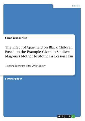 The Effect of Apartheid on Black Children Based on the Example Given in Sindiwe Magona's Mother to Mother. A Lesson Plan