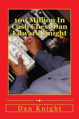 100 Million in Cash Chest Dan Edward Knight