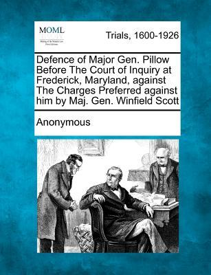 Defence of Major Gen. Pillow Before the Court of Inquiry at Frederick, Maryland, Against the Charges Preferred Against Him by Maj. Gen. Winfield Scott