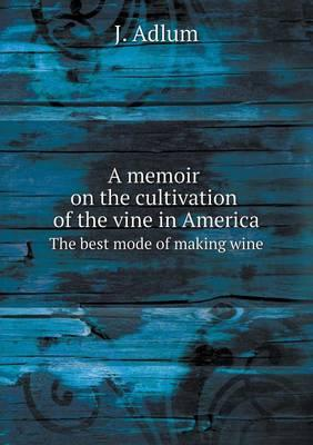 A Memoir on the Cultivation of the Vine in America the Best Mode of Making Wine