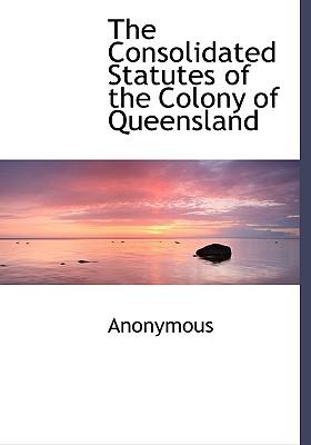 The Consolidated Statutes of the Colony of Queensland