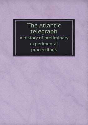The Atlantic Telegraph a History of Preliminary Experimental Proceedings