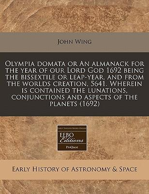 Olympia Domata or an Almanack for the Year of Our Lord God 1692 Being the Bissextile or Leap-Year, and from the Worlds Creation, 5641. Wherein Is ... and Aspects of the Planets (1692)