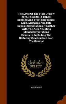 The Laws of the State of New York, Relating to Banks, Banking and Trust Companies, Loan, Mortgage and Safe Deposit Corporations, Together with the the Statutory Construction Law, the General
