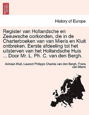 Register van Hollandsche en Zeeuwsche oorkonden, die in de Charterboeken van van Mieris en Kluit ontbreken. Eerste afdeeling tot het uitsterven van ... Huis ... Door Mr. L. Ph. C. van den Bergh.