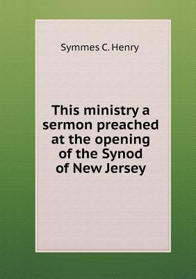 This Ministry a Sermon Preached at the Opening of the Synod of New Jersey