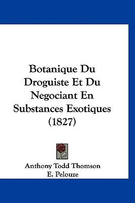 Botanique Du Droguiste Et Du Negociant En Substances Exotiques (1827)