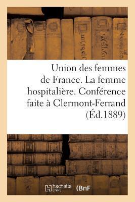 Union des Femmes de France. la Femme Hospitaliere. Conference Faite a Clermont-Ferrand