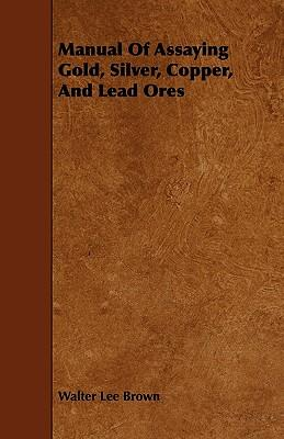 Manual Of Assaying Gold, Silver, Copper, And Lead Ores