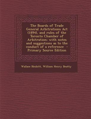 The Boards of Trade General Arbitrations ACT (1894), and Rules of the Toronto Chamber of Arbitration; With Notes and Suggestions as to the Conduct of a Reference