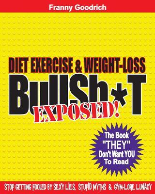 "Diet, Exercise, & Weight-Loss ""Bullsh*t"" Exposed!"