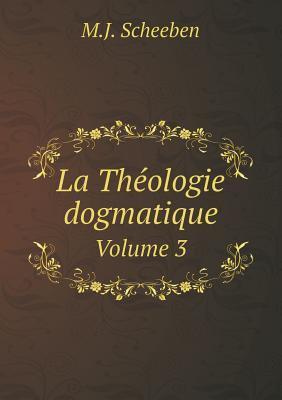 La Theologie Dogmatique Volume 3