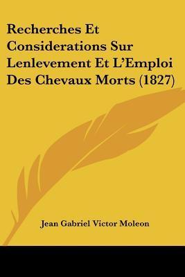 Recherches Et Considerations Sur Lenlevement Et L'Emploi Des Chevaux Morts (1827)