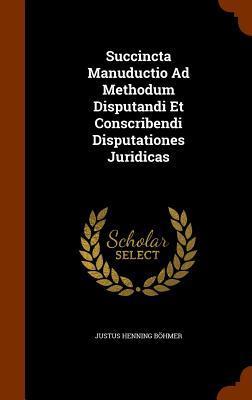 Succincta Manuductio Ad Methodum Disputandi Et Conscribendi Disputationes Juridicas
