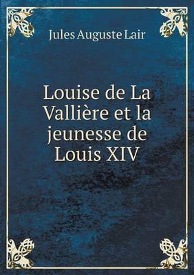 Louise de La Valliere Et La Jeunesse de Louis XIV