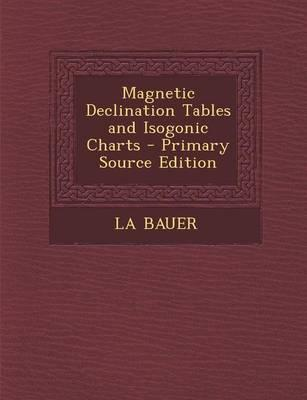 Magnetic Declination Tables and Isogonic Charts - Primary Source Edition