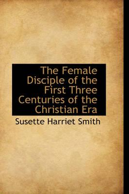 The Female Disciple of the First Three Centuries of the Christian Era