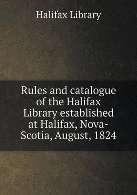Rules and Catalogue of the Halifax Library Established at Halifax, Nova-Scotia, August, 1824