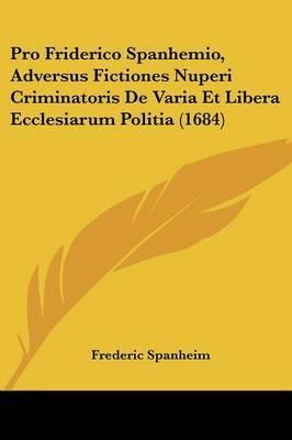 Pro Friderico Spanhemio, Adversus Fictiones Nuperi Criminatoris de Varia Et Libera Ecclesiarum Politia (1684)