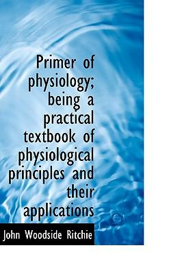 Primer of Physiology; Being a Practical Textbook of Physiological Principles and Their Applications