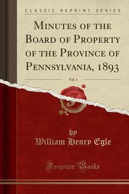 Minutes of the Board of Property of the Province of Pennsylvania, 1893, Vol. 1 (Classic Reprint)