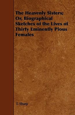 The Heavenly Sisters; Or, Biographical Sketches of the Lives of Thirty Eminently Pious Females